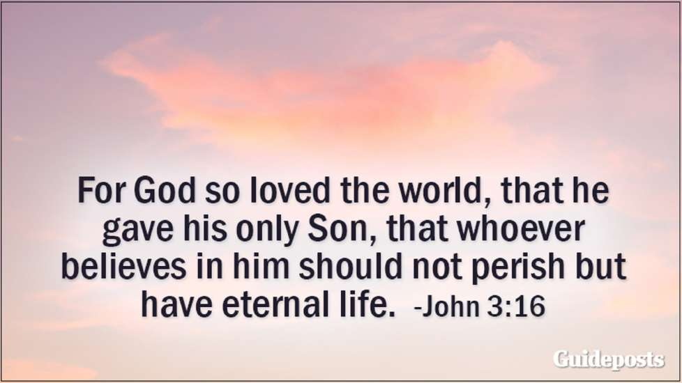 For God so loved the world, that he gave his only Son, that whoever believes in him should not perish but have eternal life. John 3:16