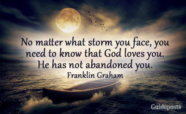No matter what storm you face, you need to know that God loves you. He has not abandoned you. Franklin Graham
