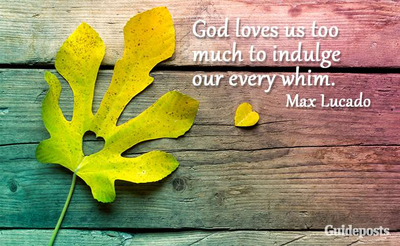 God loves us too much to indulge our every whim. Max Lucado