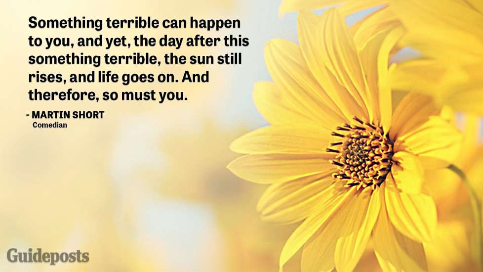 """Uplifting Quotes to Cope with Grief """"Something terrible can happen to you, and yet, the day after this something terrible, the sun still rises, and life goes on. And therefore, so must you.— Martin Short, Comedian better living life advice"""