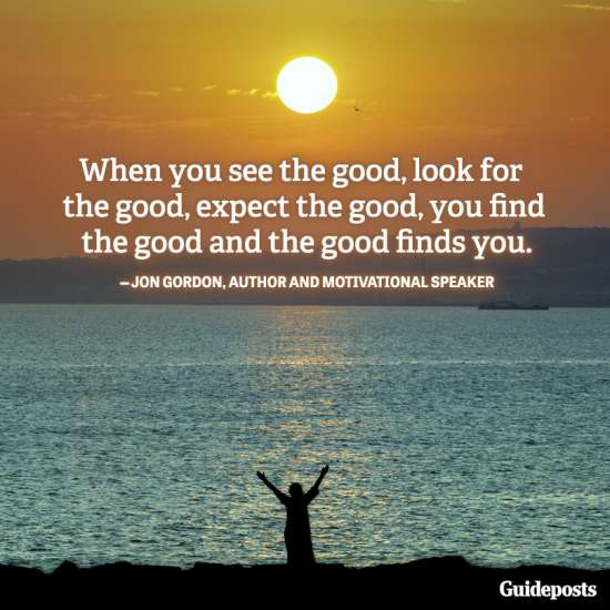 """When you see the good, look for the good, expect the good, you find the good and the good finds you."""