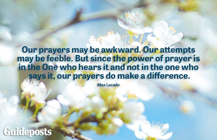 """""""Our prayers may be awkaward. Our attempts may be feeble. But since the power of prayer is in the One who hears it and not in the one who says it, our prayers do make a difference. -Max Lucado"""