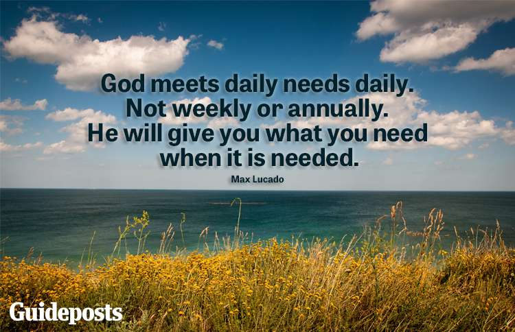 """""""God meets daily need daily. He will give you what you need when it is needed."""" -Max Lucado"""