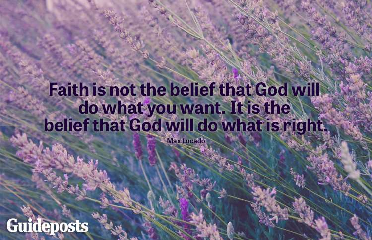 """""""Faith is not the belief that God will do what you want. It is the belief that God will do what is right."""" -Max Lucado"""