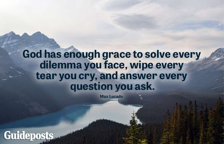 """""""God has enough grace to solve every dilemma you face, wipe every tear you cry, and answer every question you ask."""" -Max Lucado"""