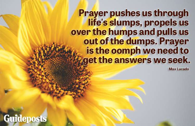 """""""Prayer pushes us through life's slumps, propels us over the humps and pulls us out of the dumps. Prayer is the oomph we need to get the answers we seek."""" -Max Lucado"""