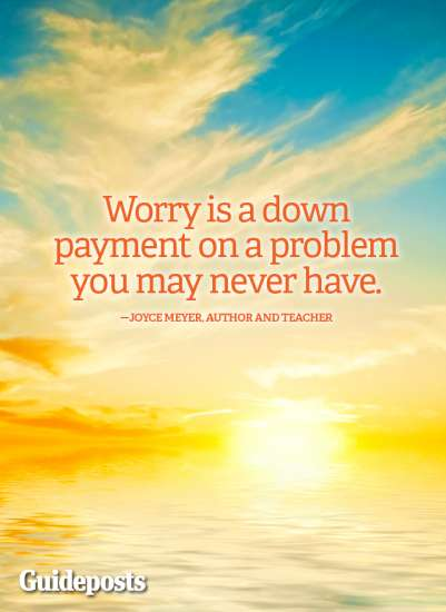 """""""Worry is a down-payment on a problem you may never have."""" Joyce Meyer"""
