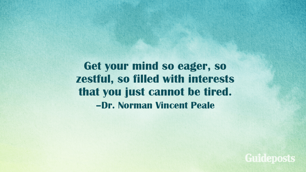 Get your mind so eager, so zestful, so filled with interests that you just cannot be tired. –Dr. Norman Vincent Peale