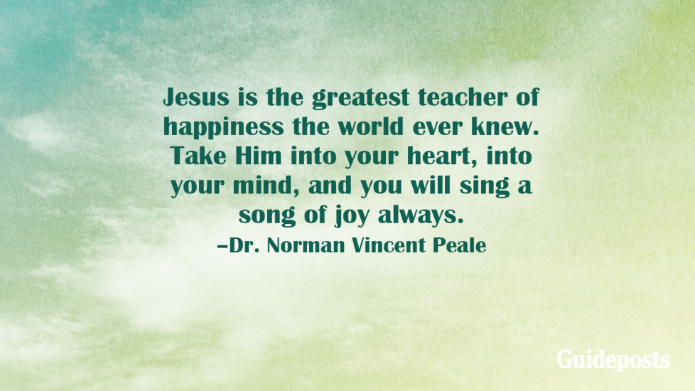 Jesus is the greatest teacher of happiness the world ever knew. Take Him into your heart, into your mind, and you will sing a song of joy always.