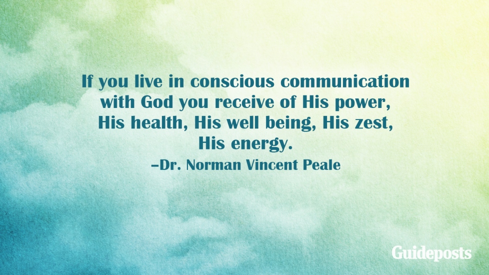 If you live in conscious communication with God you receive of His power, His health, His well being, His zest, His energy. –Dr. Norman Vincent Peale