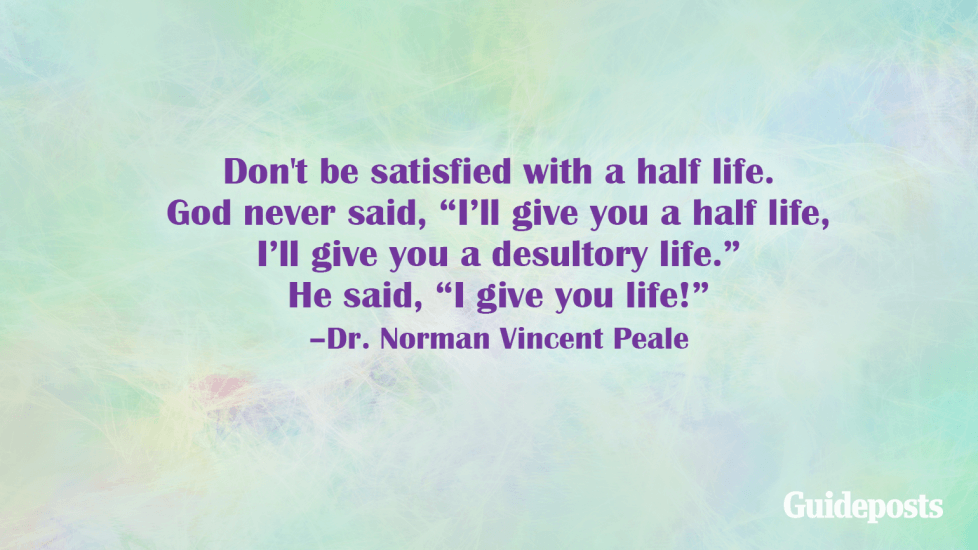 """Don't be satisfied with a half life. God never said, """"I'll give you a half life, I'll give you a desultory life."""" He said, """"I give you life!"""" –Dr. Norman Vincent Peale"""