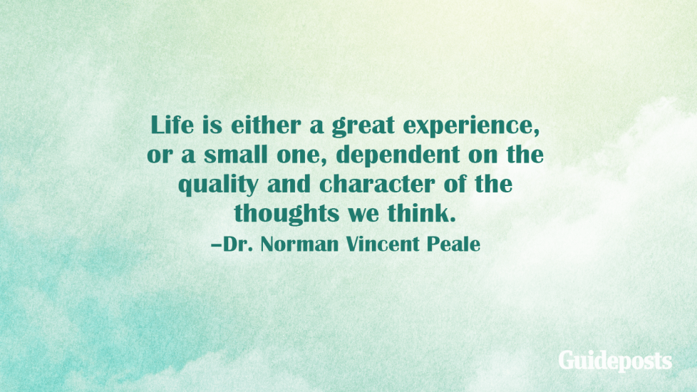 Life is either a great experience, or a small one, dependent on the quality and character of the thoughts we think. –Dr. Norman Vincent Peale