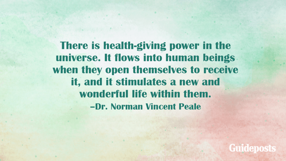 There is health-giving power in the universe. It flows into human beings when they open themselves to receive it, and it stimulates a new and wonderful life within them. –Dr. Norman Vincent Peale