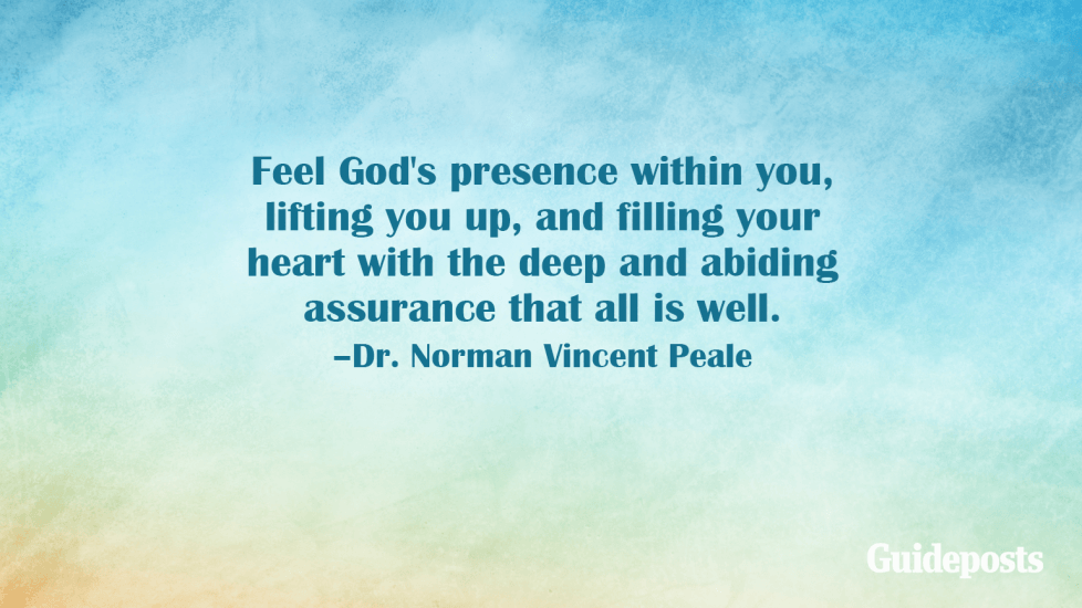 Feel God's presence within you, lifting you up, and filling your heart with the deep and abiding assurance that all is well. –Dr. Norman Vincent Peale