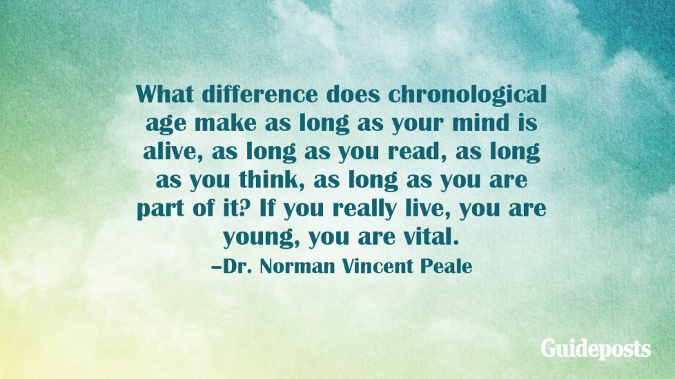 What difference does chronological age make as long as your mind is alive, as long as you read, as long as you think, as long as you are part of it? If you really live, you are young, you are vital. –Dr. Norman Vincent Peale