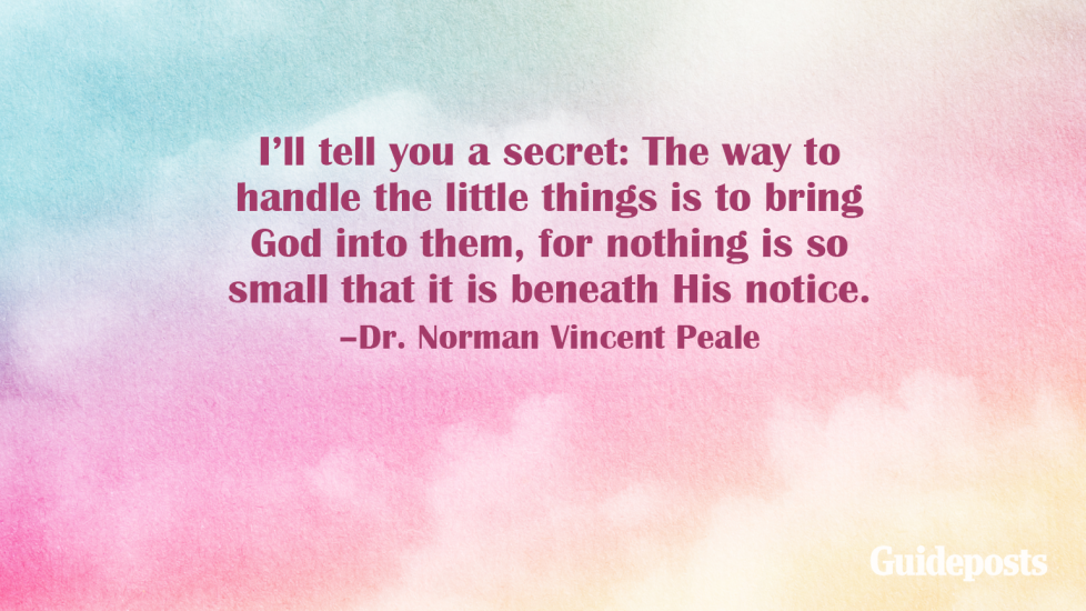 I'll tell you a secret: The way to handle the little things is to bring God into them, for nothing is so small that it is beneath His notice. –Dr. Norman Vincent Peale