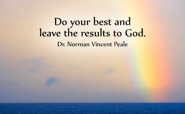 Do your best and leave the results to God. Dr. Norman Vincent Peale