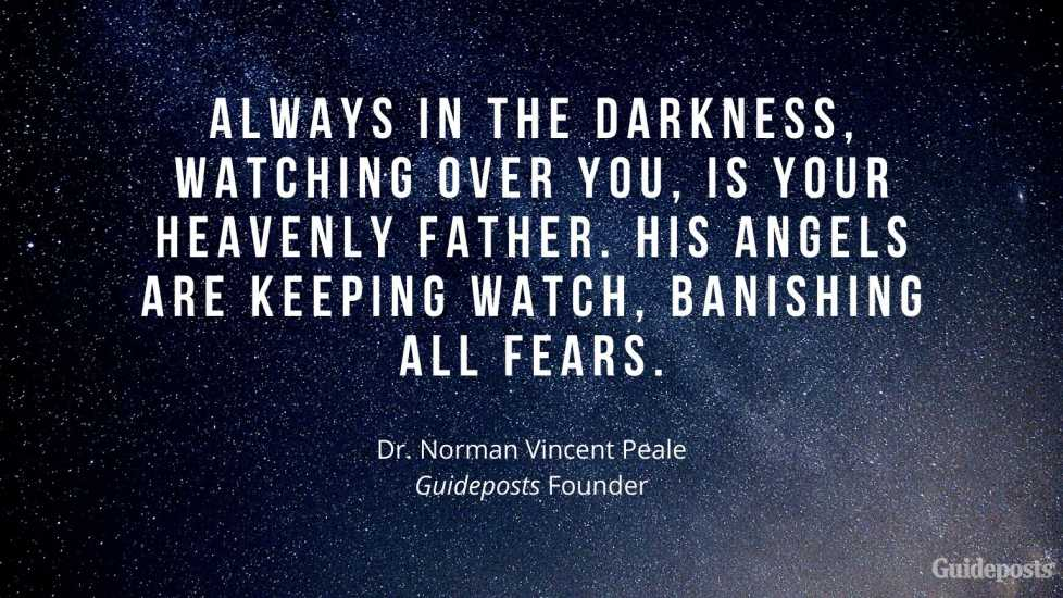Always in the darkness, watching over you, is your Heavenly Father. His angels are keeping watch, banishing all fears. –Dr. Norman Vincent Peale, Guideposts Founder