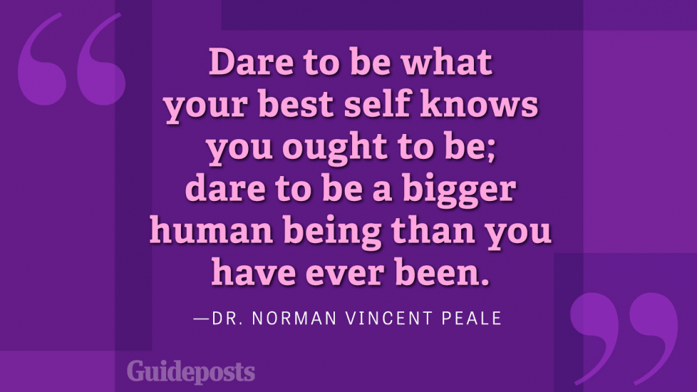 Dare to be what your best self knows you ought to be; dare to be a bigger human being than you ever been.