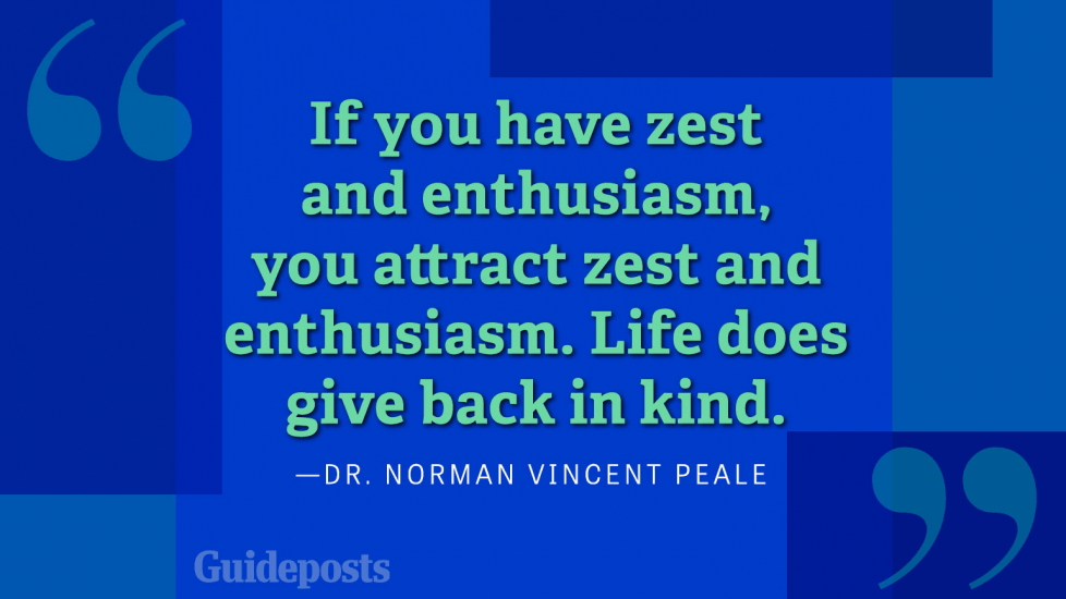 If you have zest and enthusiasm, you attract zest and enthusiasm. Life does give back in kind.