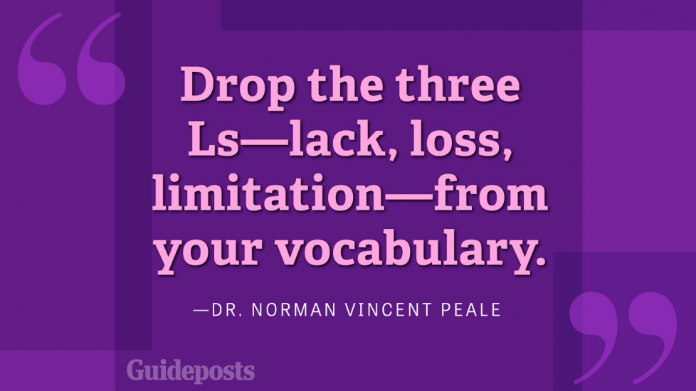 Drop the three Ls—lack, loss, limitation—from your vocabulary.