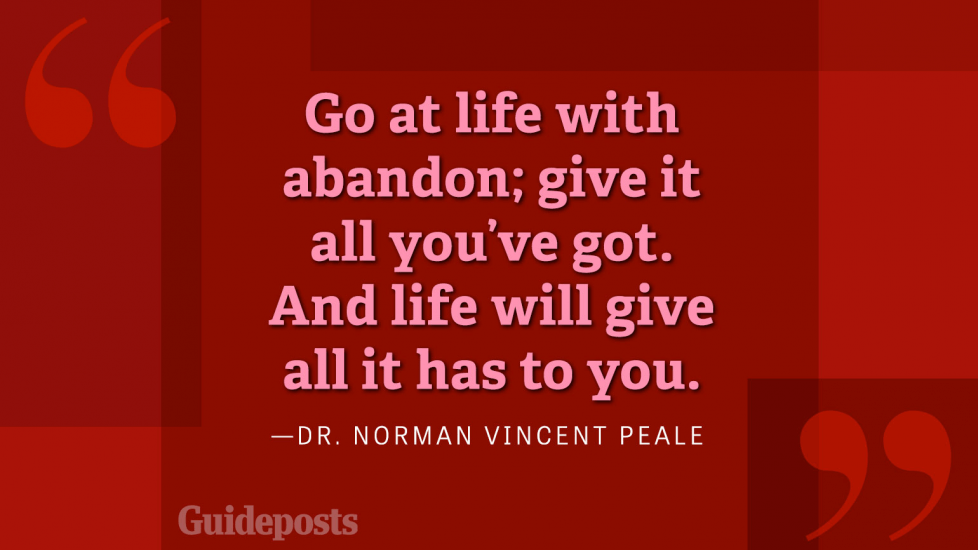 Go at life with abandon; give it all you got. And life will give all it has to you.