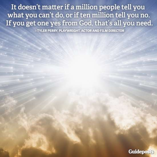 """It doesn't matter if a million people tell you what you can't do, or if ten million tell you no. If you get one yes from God, that's all you need."" Tyler Perry, playwright, actor and film director"