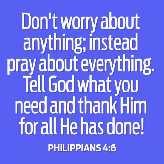 Don't worry about anything; instead pray about everything. Tell God what you need and thank Him for all He has done! Philippians 4:6