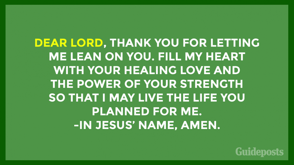 Dear Lord, thank You for letting me lean on You. Fill my heart with Your healing love and the power of Your strength so that I may live the life You planned for me. In Jesus' name, Amen.
