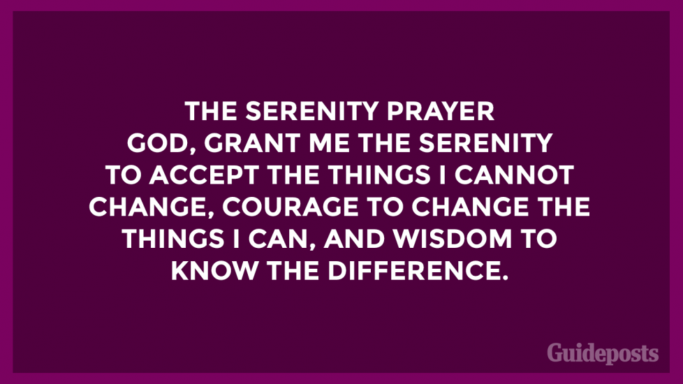 The Serenity Prayer  God, grant me the serenity to accept the things I cannot change, courage to change the things I can, and wisdom to know the difference.