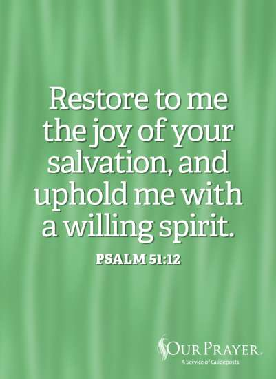 Restore to me the joy of your salvation, and uphold me with a willing spirit. Psalm 51:12