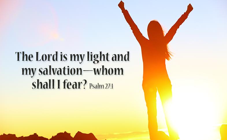 The Lord is my light and my salvation—whom shall I fear? Psalm 27:1