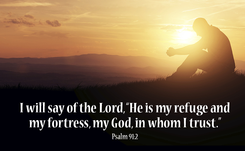 """I will say of the Lord, """"He is my refuge and my fortress, my God, in whom I trust."""" Psalm 91:2"""