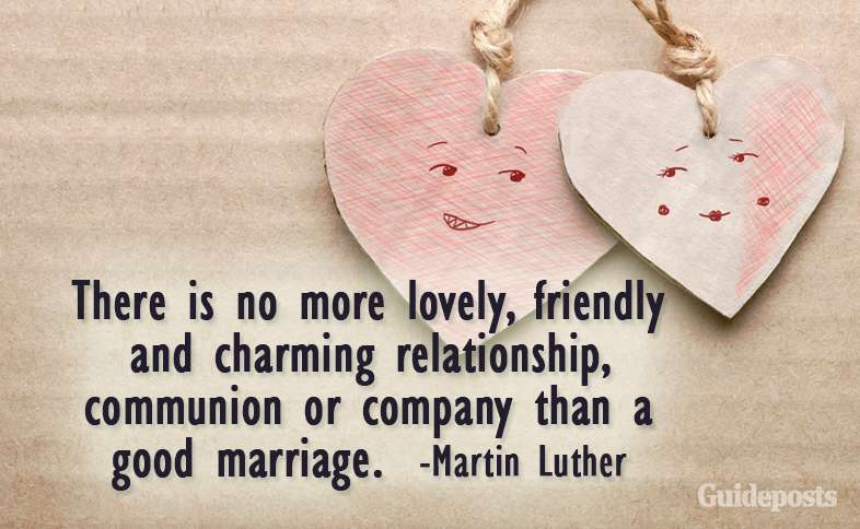 There is no more lovely, friendly and charming relationship, communion or company than a good marriage.  –Martin Luther