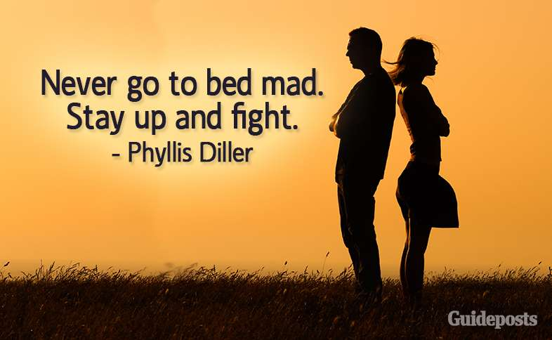 Never go to bed mad.  Stay up and fight.  –Phyllis Diller