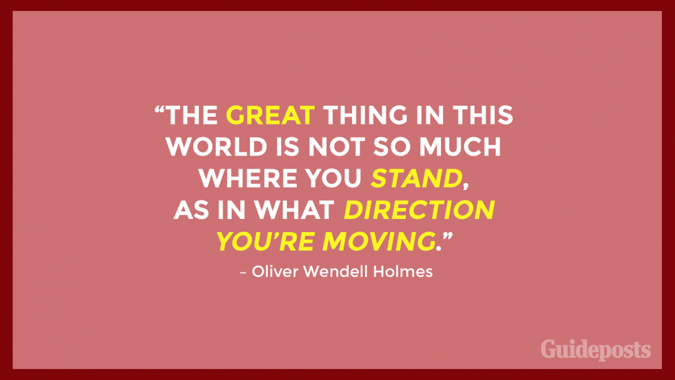 """The great thing in this world is not so much where you stand, as in what direction you're moving."" – Oliver Wendell Holmes"