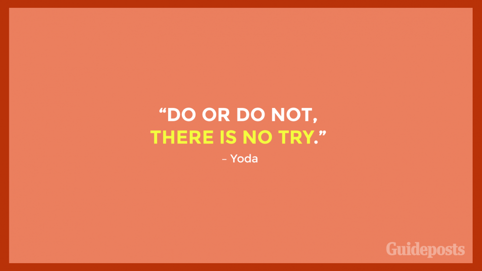 """Do or do not, there is no try."" – Yoda"