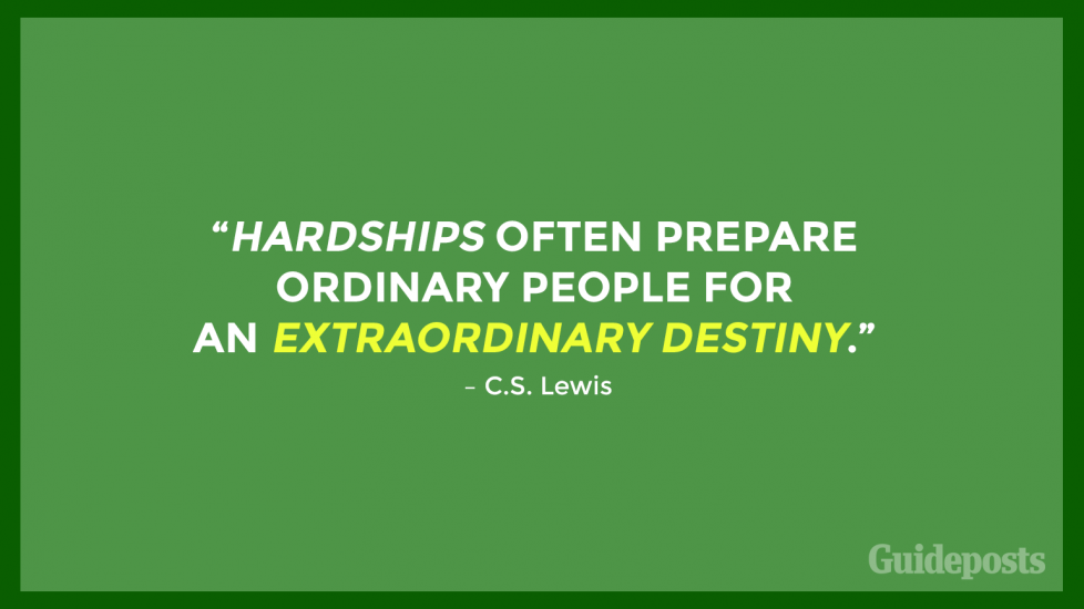 """Hardships often prepare ordinary people for an extraordinary destiny."" – C.S. Lewis"