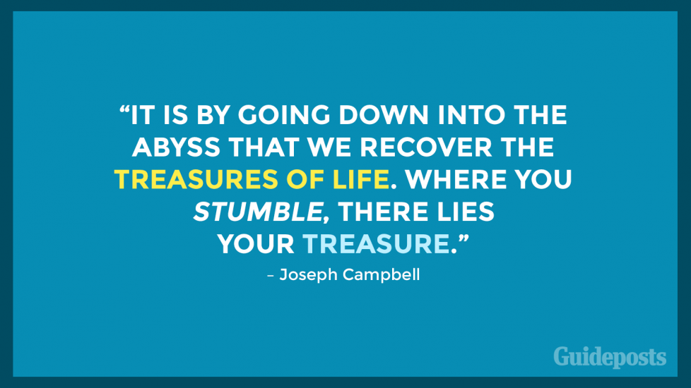 """It is by going down into the abyss that we recover the treasures of life. Where you stumble, there lies your treasure."" – Joseph Campbell"