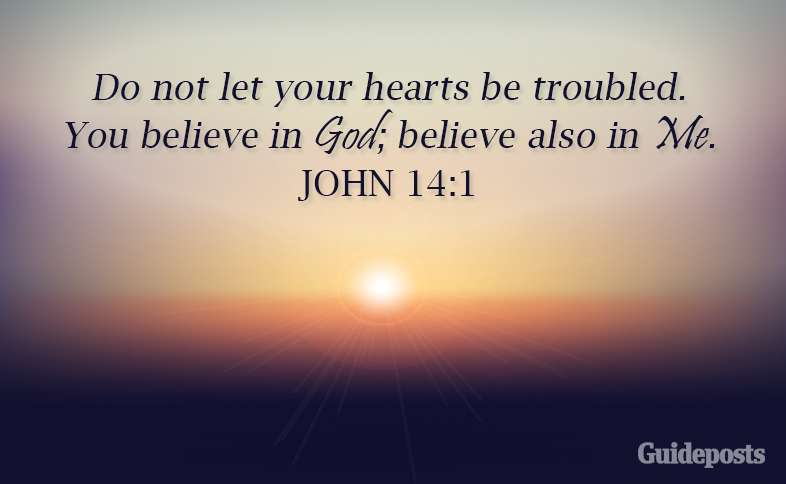 Do not let your hearts be troubled. You believe in God; believe also in Me. John 14:1