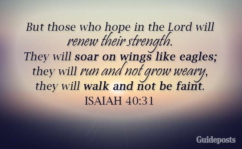 But those who hope in the Lord will renew their strength. They will soar on wings like eagles; they will run and not grow weary, they will walk and not be faint. Isaiah 40: 31