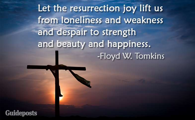 Let the resurrection joy lift us from loneliness and weakness and despair to strength and beauty and happiness.  ~Floyd W. Tomkins