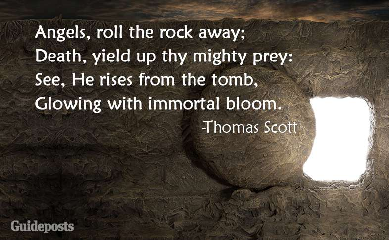 Angels, roll the rock away; Death, yield up thy mighty prey: See, He rises from the tomb, Glowing with immortal bloom. ~Thomas Scott