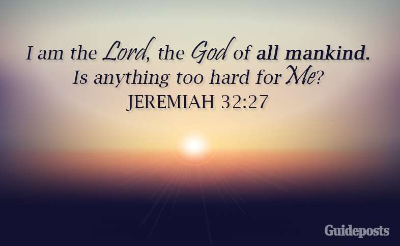 I am the Lord, the God of all mankind.  Is anything too hard for Me? Jeremiah 32:27
