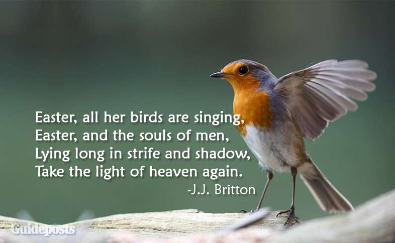 Easter all her birds are singing, Easter, and the souls of men, Lying long in strife and shadow, Take the light of heaven again. ~J.J. Britton
