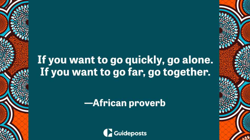If you want to go quickly, go alone. If you want to go far, go together.  –African proverb