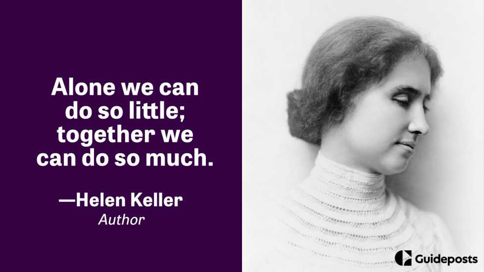 Alone we can do so little; together we can do so much.  —Helen Keller