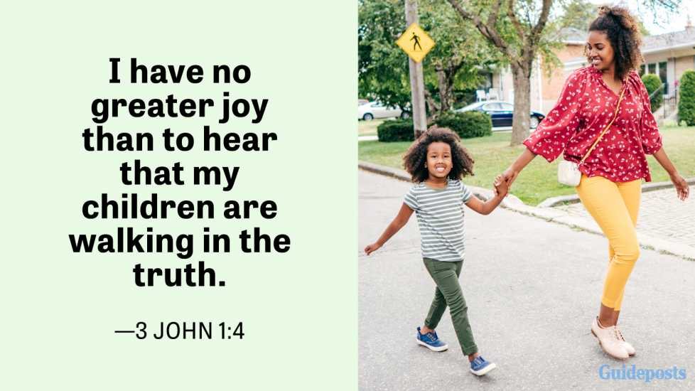 I have no greater joy than to hear that my children are walking in the truth.  —3 John 1:4