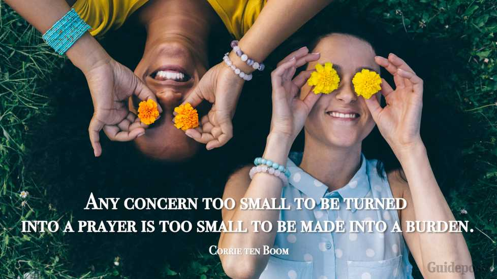 """""""Any concern too small to be turned into a prayer is too small to be made into a burden."""""""