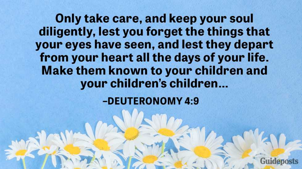 Only take care, and keep your soul diligently, lest you forget the things that your eyes have seen, and lest they depart from your heart all the days of your life. Make them known to your children and your children's children…  –Deuteronomy 4:9